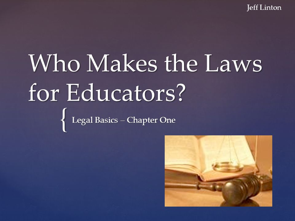 { Who Makes the Laws for Educators Legal Basics – Chapter One Jeff Linton