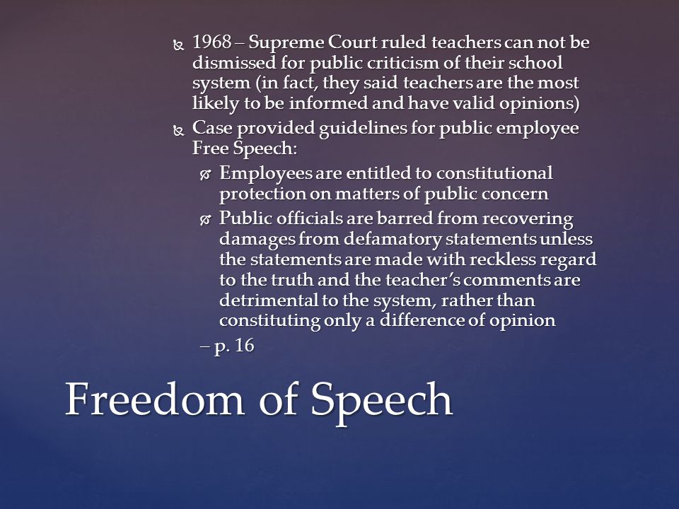  1968 – Supreme Court ruled teachers can not be dismissed for public criticism of their school system (in fact, they said teachers are the most likely to be informed and have valid opinions)  Case provided guidelines for public employee Free Speech:  Employees are entitled to constitutional protection on matters of public concern  Public officials are barred from recovering damages from defamatory statements unless the statements are made with reckless regard to the truth and the teacher's comments are detrimental to the system, rather than constituting only a difference of opinion – p.