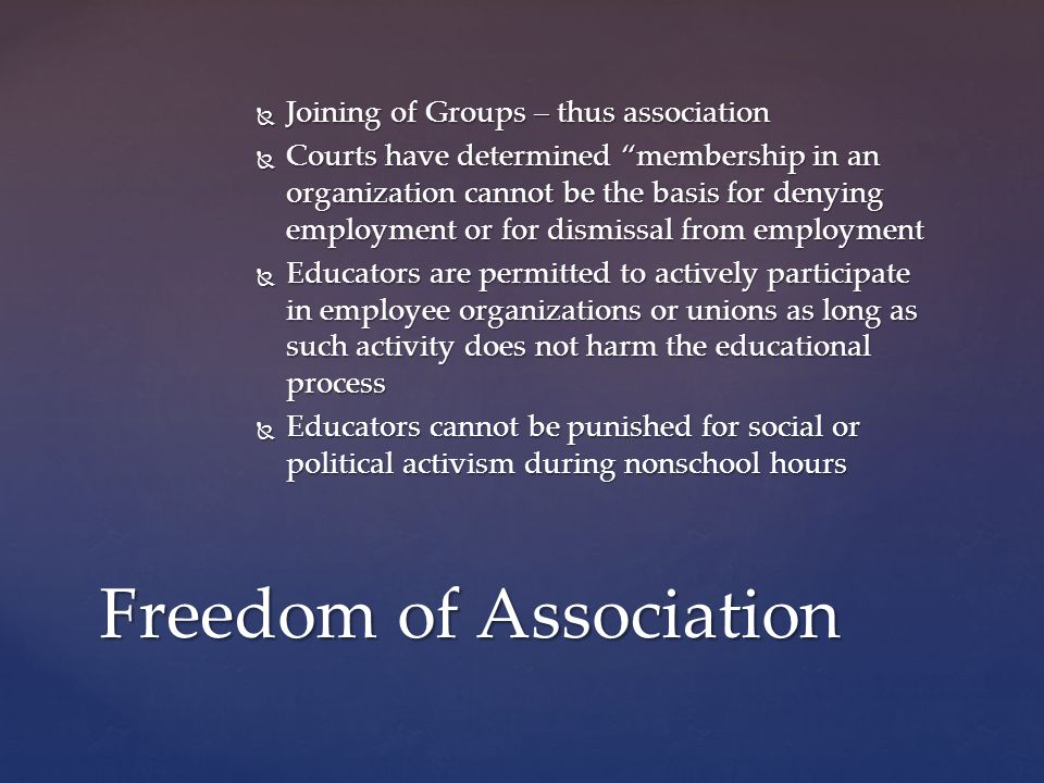  Joining of Groups – thus association  Courts have determined membership in an organization cannot be the basis for denying employment or for dismissal from employment  Educators are permitted to actively participate in employee organizations or unions as long as such activity does not harm the educational process  Educators cannot be punished for social or political activism during nonschool hours Freedom of Association