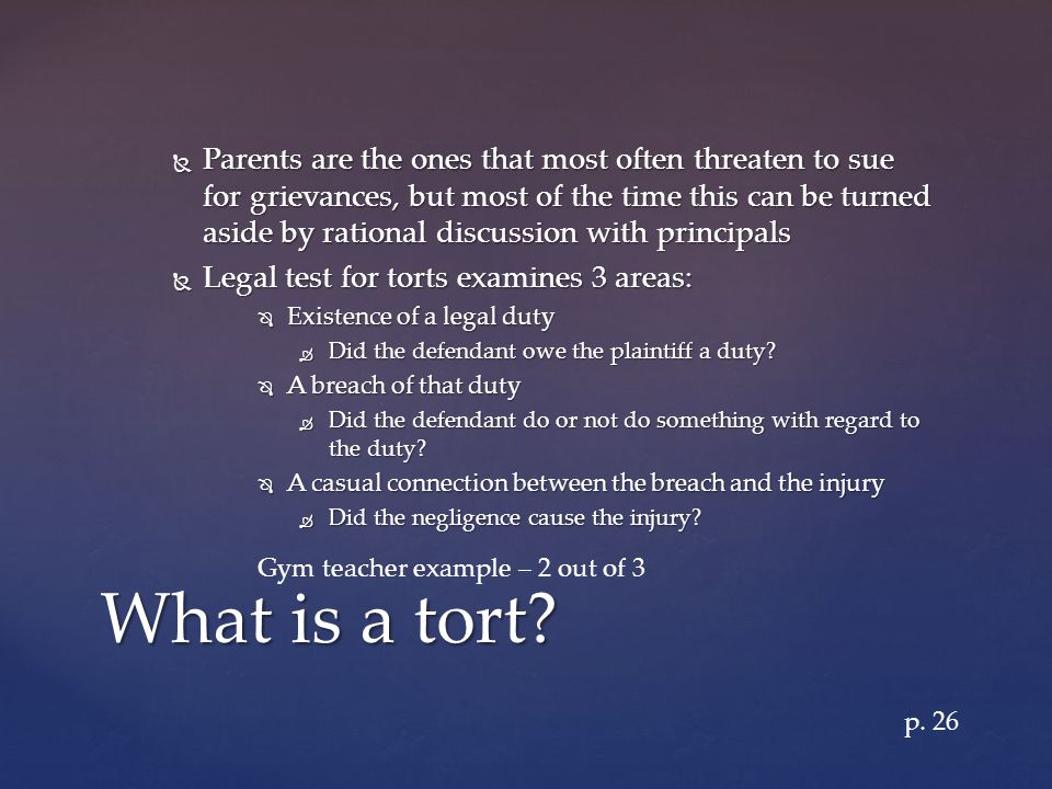  Parents are the ones that most often threaten to sue for grievances, but most of the time this can be turned aside by rational discussion with principals  Legal test for torts examines 3 areas:  Existence of a legal duty  Did the defendant owe the plaintiff a duty.