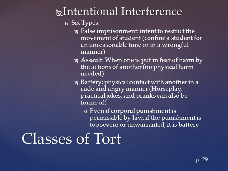  Intentional Interference  Six Types:  False imprisonment: intent to restrict the movement of student (confine a student for an unreasonable time or in a wrongful manner)  Assault: When one is put in fear of harm by the actions of another (no physical harm needed)  Battery: physical contact with another in a rude and angry manner (Horseplay, practical jokes, and pranks can also be forms of)  Even if corporal punishment is permissible by law, if the punishment is too severe or unwarranted, it is battery Classes of Tort p.