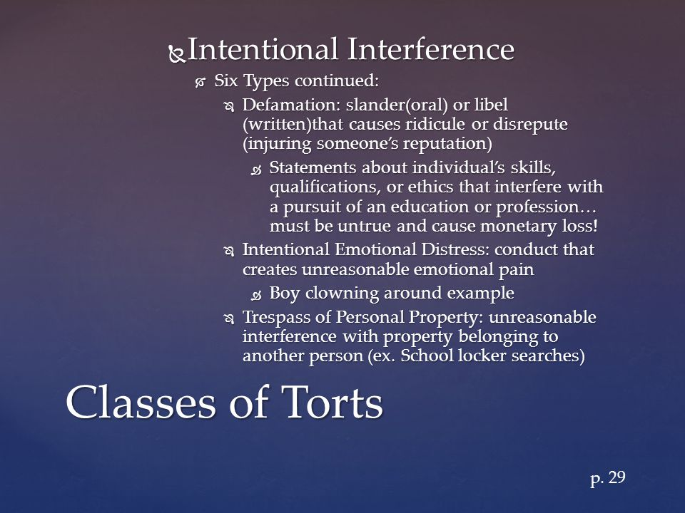  Intentional Interference  Six Types continued:  Defamation: slander(oral) or libel (written)that causes ridicule or disrepute (injuring someone's reputation)  Statements about individual's skills, qualifications, or ethics that interfere with a pursuit of an education or profession… must be untrue and cause monetary loss.