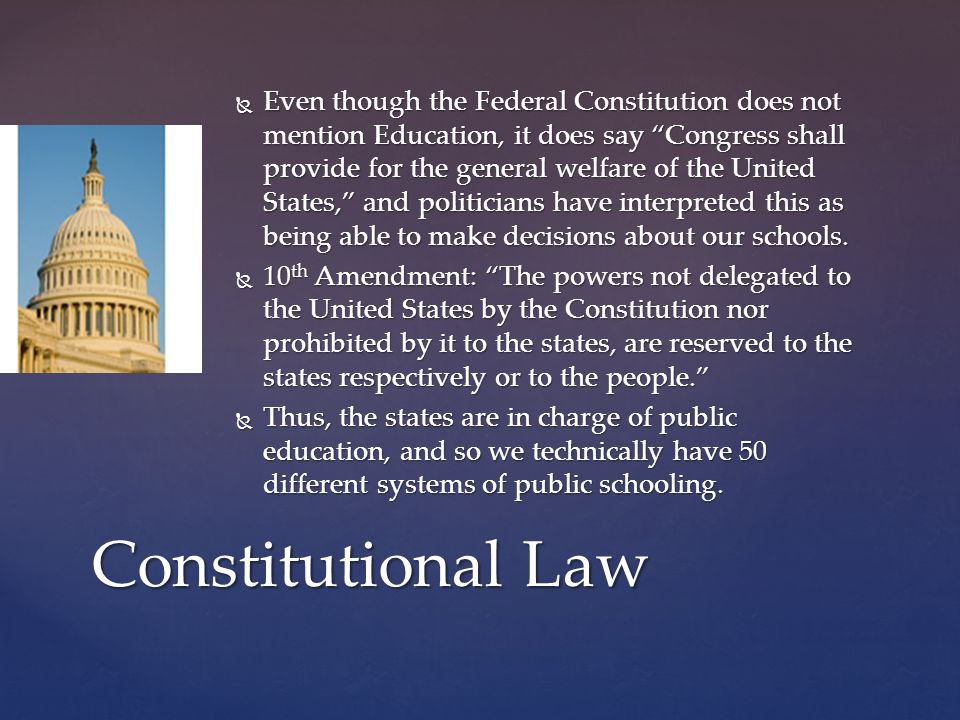  Even though the Federal Constitution does not mention Education, it does say Congress shall provide for the general welfare of the United States, and politicians have interpreted this as being able to make decisions about our schools.