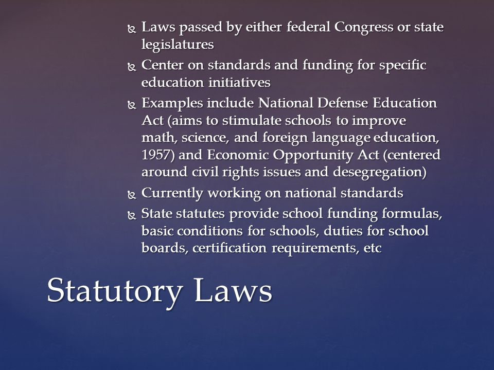  Laws passed by either federal Congress or state legislatures  Center on standards and funding for specific education initiatives  Examples include National Defense Education Act (aims to stimulate schools to improve math, science, and foreign language education, 1957) and Economic Opportunity Act (centered around civil rights issues and desegregation)  Currently working on national standards  State statutes provide school funding formulas, basic conditions for schools, duties for school boards, certification requirements, etc Statutory Laws