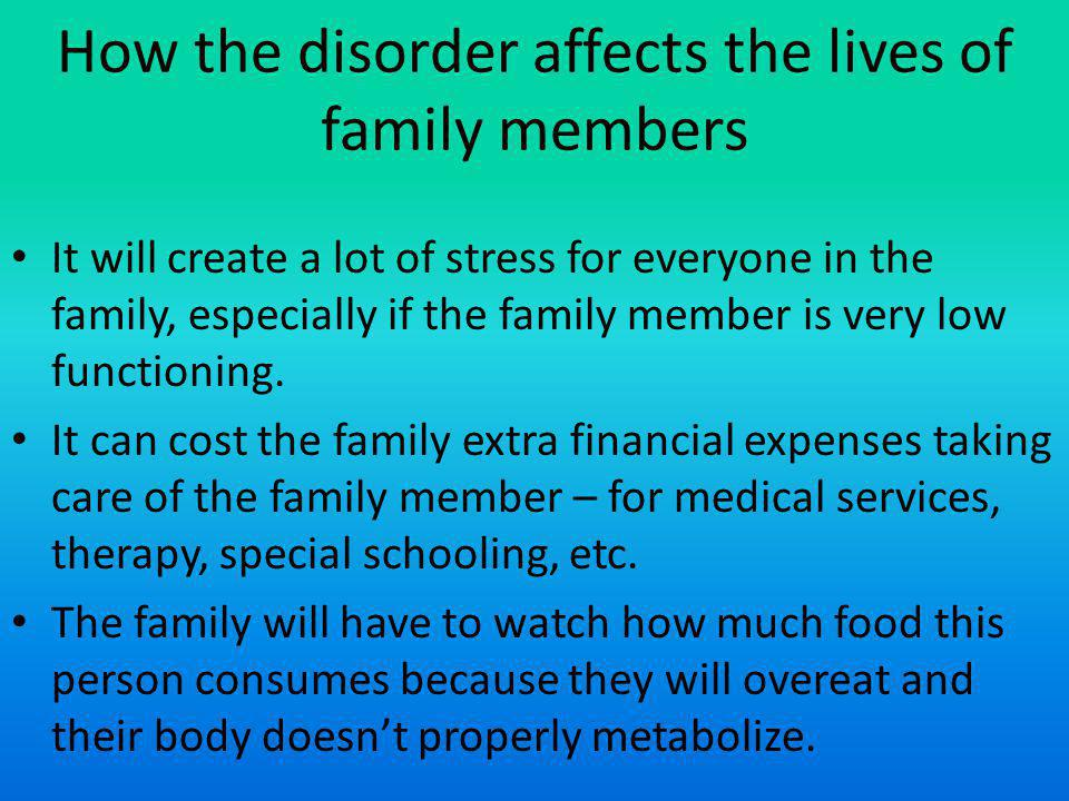 How the disorder affects the lives of family members It will create a lot of stress for everyone in the family, especially if the family member is very low functioning.