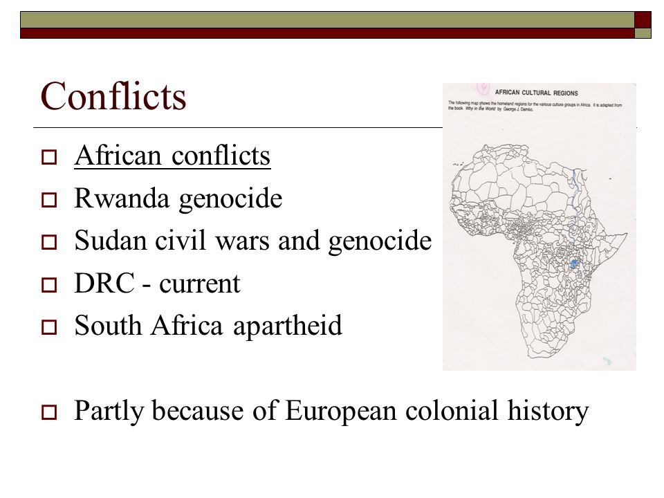 Conflicts  African conflicts  Rwanda genocide  Sudan civil wars and genocide  DRC - current  South Africa apartheid  Partly because of European colonial history