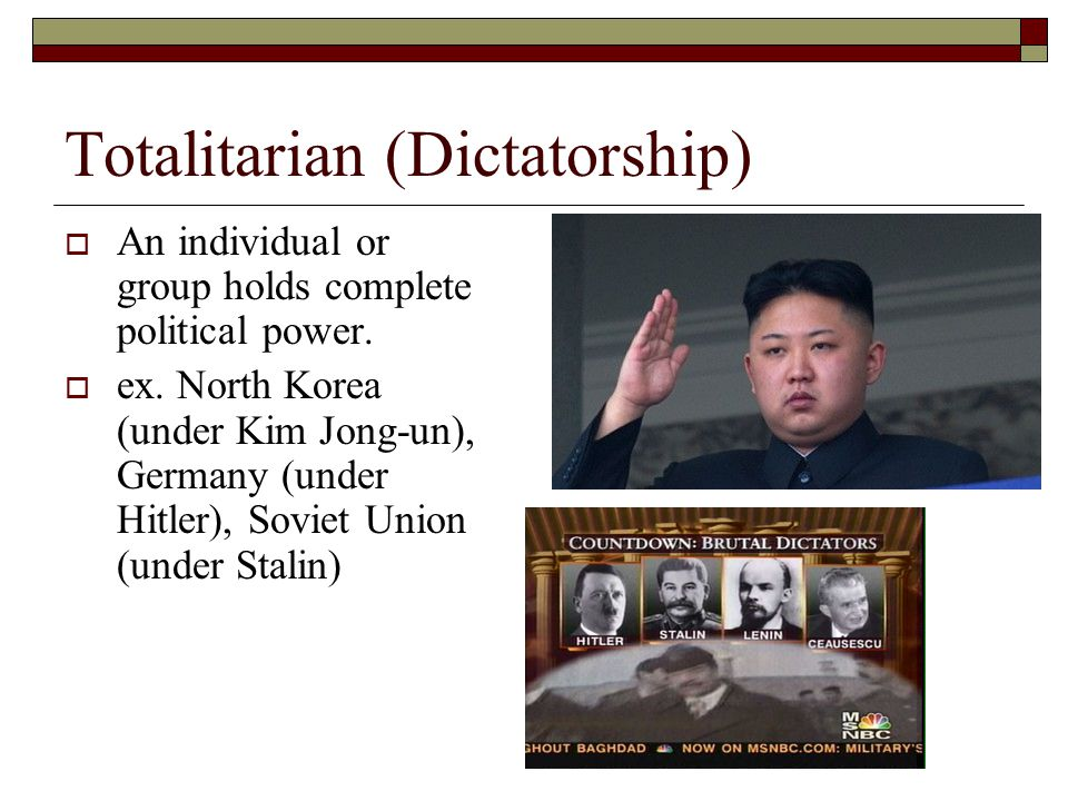 Totalitarian (Dictatorship)  An individual or group holds complete political power.