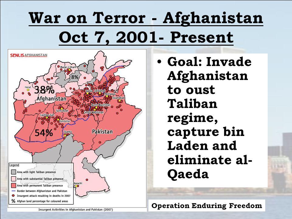 War on Terror - Afghanistan Oct 7, 2001- Present Goal: Invade Afghanistan to oust Taliban regime, capture bin Laden and eliminate al- Qaeda Operation Enduring Freedom