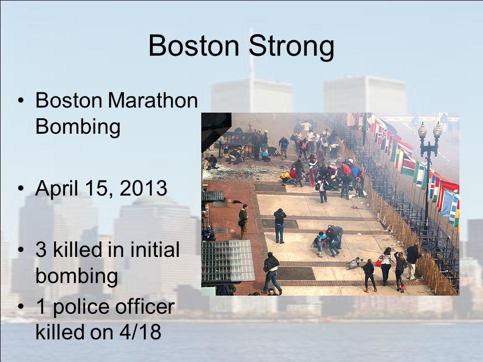 Boston Strong Boston Marathon Bombing April 15, 2013 3 killed in initial bombing 1 police officer killed on 4/18