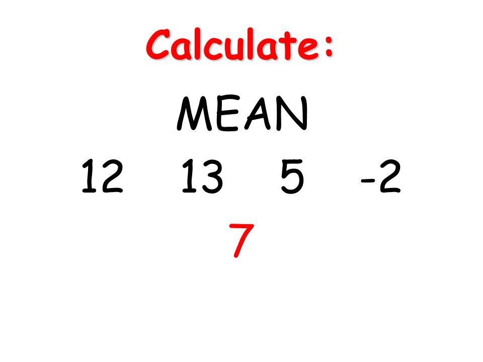 Calculate: MEAN 12 13 5 -2 7