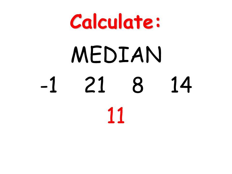 Calculate: MEDIAN -1 21 8 14 11