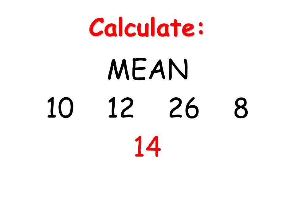 Calculate: MEAN 10 12 26 8 14