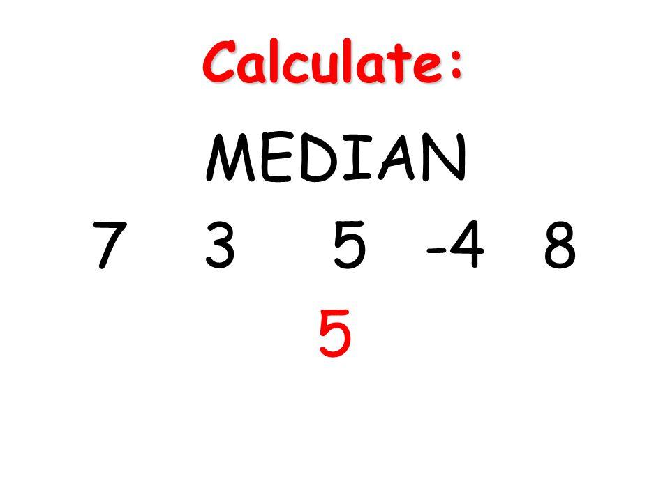 Calculate: MEDIAN 7 3 5 -4 8 5