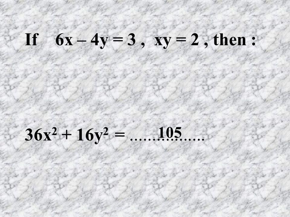 If 6x – 4y = 3, xy = 2, then : 36x 2 + 16y 2 =................. 105