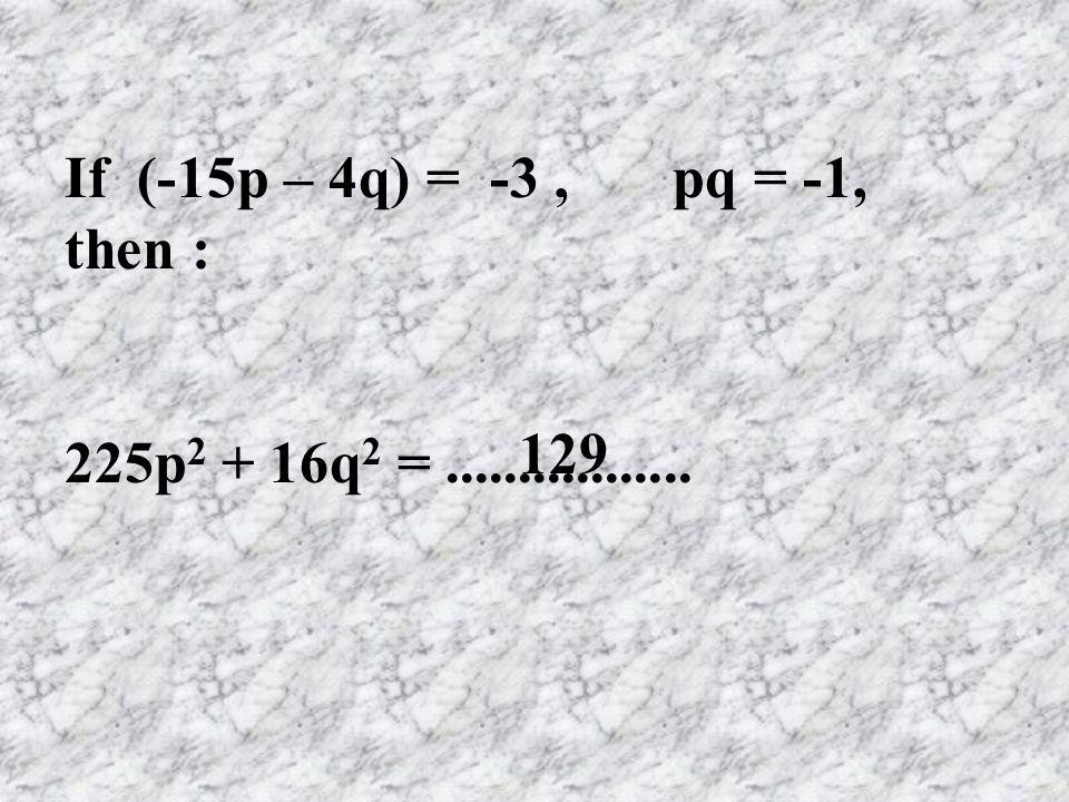 If (-15p – 4q) = -3, pq = -1, then : 225p 2 + 16q 2 =................. 129