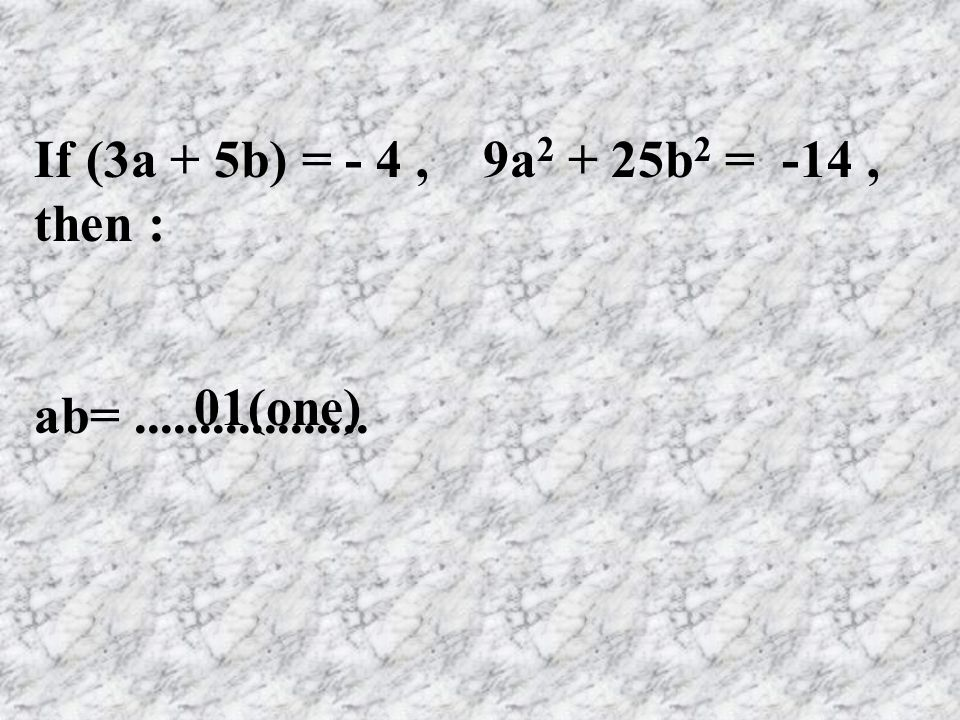 If (3a + 5b) = - 4, 9a 2 + 25b 2 = -14, then : ab=.................. 01(one)