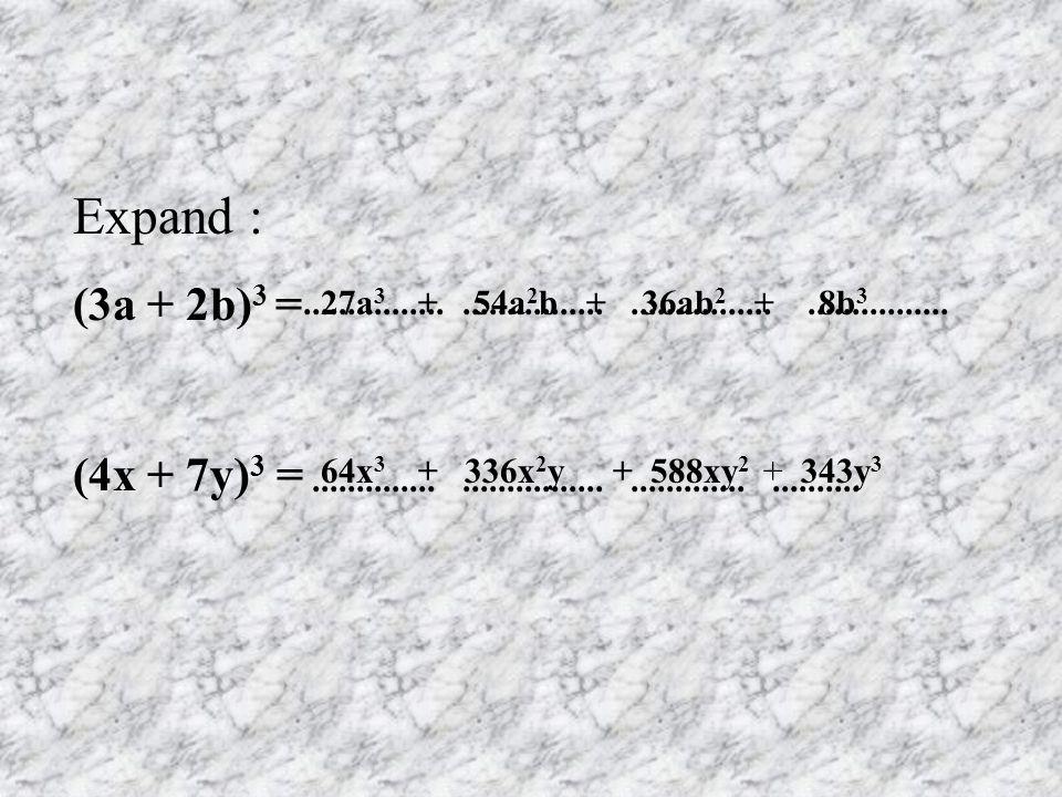 Expand : (3a + 2b) 3 = (4x + 7y) 3 = 27a 3................+ 54a 2 b + 36ab 2 + 8b 3..................................................... 64x 3 + 336x