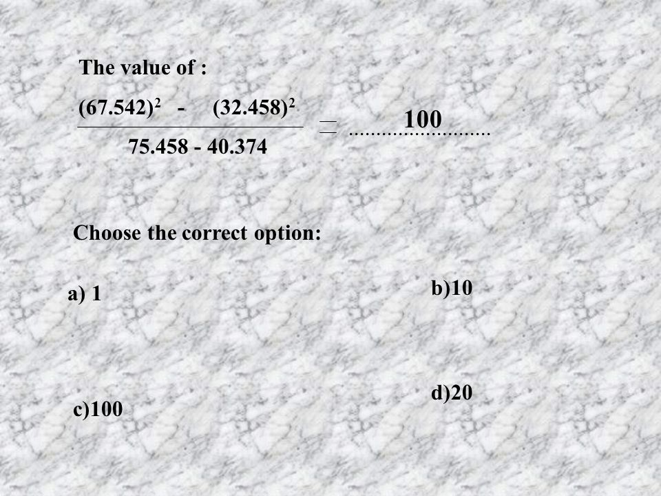The value of : (67.542) 2 - (32.458) 2 75.458 - 40.374 a) 1 b)10 c)100 d)20 Choose the correct option: 100..........................
