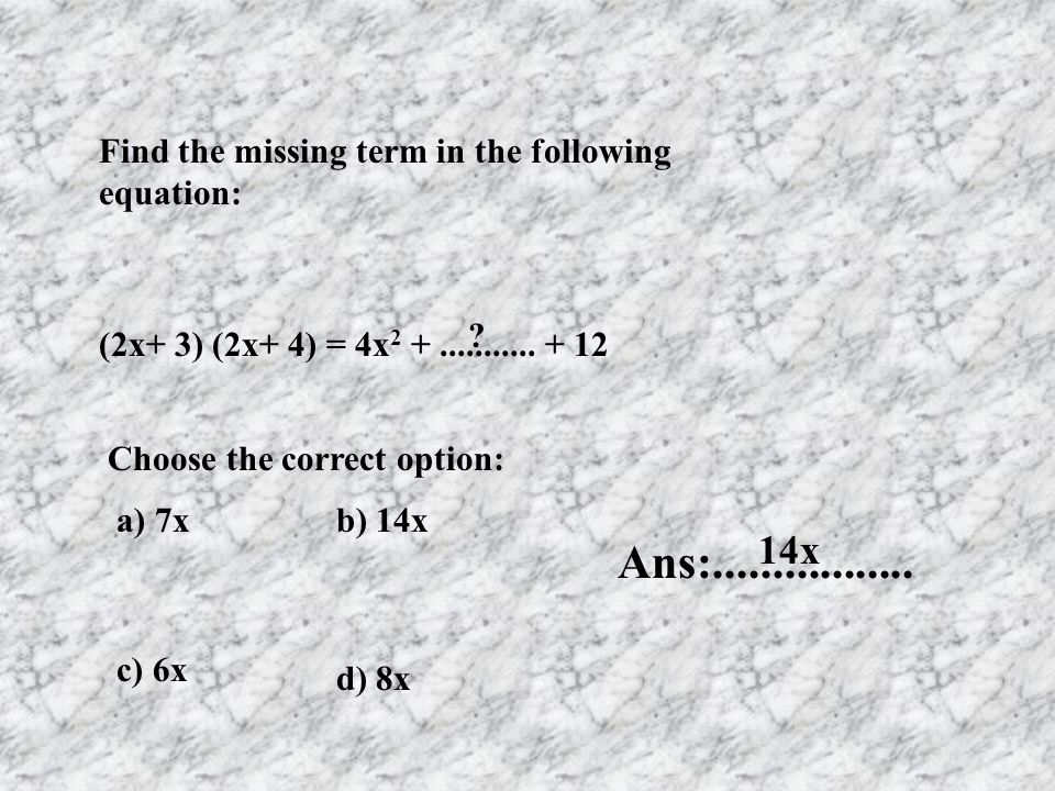 Find the missing term in the following equation: (2x+ 3) (2x+ 4) = 4x 2 +........... + 12 ? a) 7xb) 14x c) 6x d) 8x Ans:................. 14x Choose t
