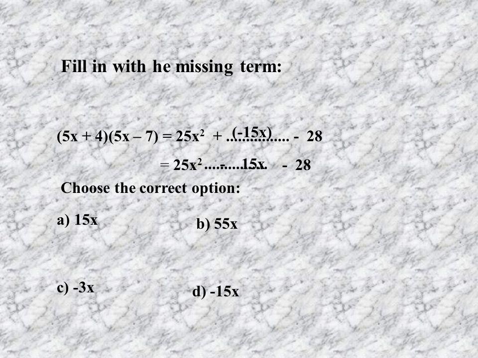 Fill in with he missing term: (5x + 4)(5x – 7) = 25x 2 +................ - 28 = 25x 2 - 28 a) 15x b) 55x c) -3x d) -15x Choose the correct option: (-1