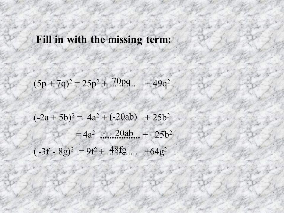 Fill in with the missing term: (5p + 7q) 2 = 25p 2 +.......... + 49q 2 (-2a + 5b) 2 = 4a 2 +........... + 25b 2 = 4a 2 + 25b 2 ( -3f - 8g) 2 = 9f 2 +.