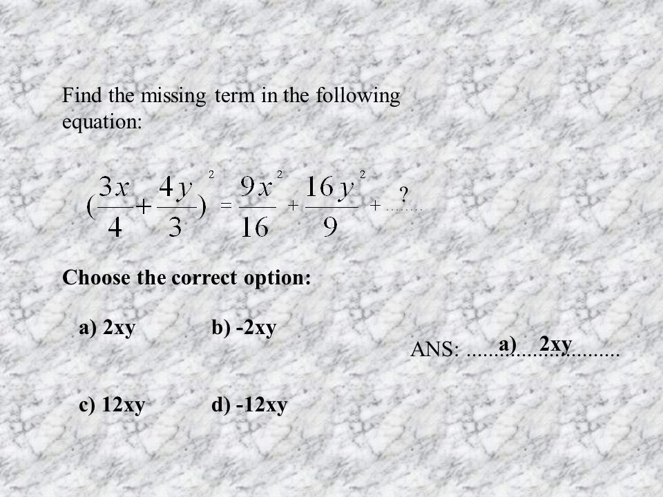 Find the missing term in the following equation: ? a) 2xyb) -2xy c) 12xyd) -12xy ANS:............................ a) 2xy Choose the correct option: