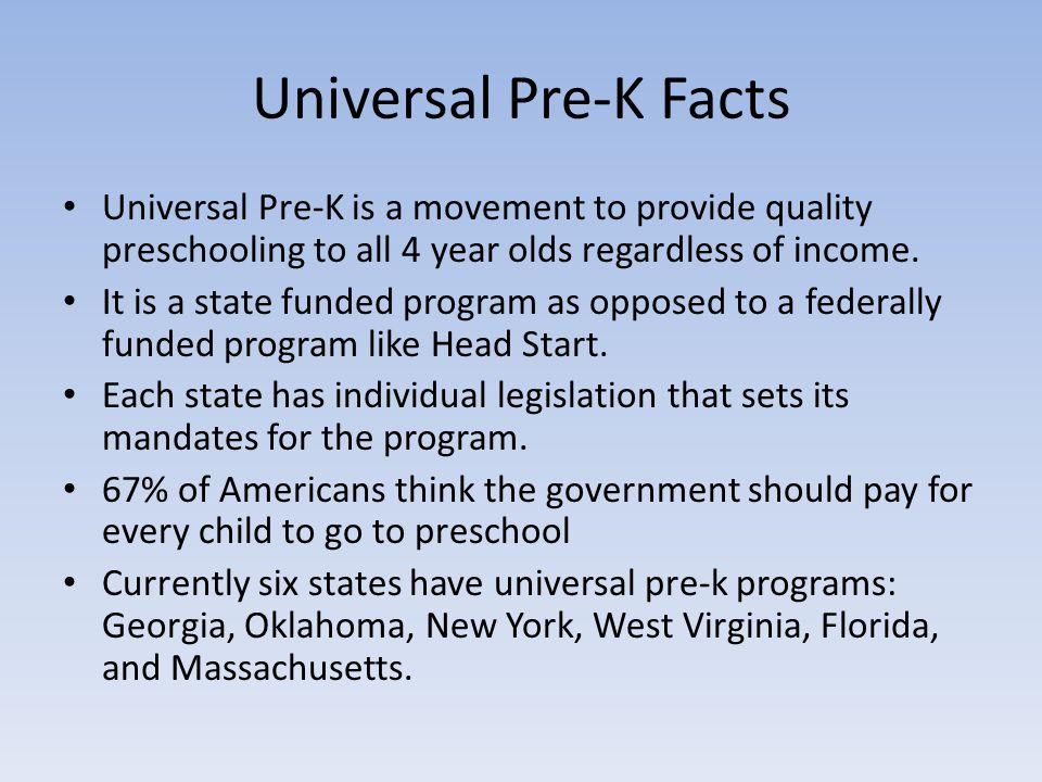 Universal Pre-K Facts Universal Pre-K is a movement to provide quality preschooling to all 4 year olds regardless of income.