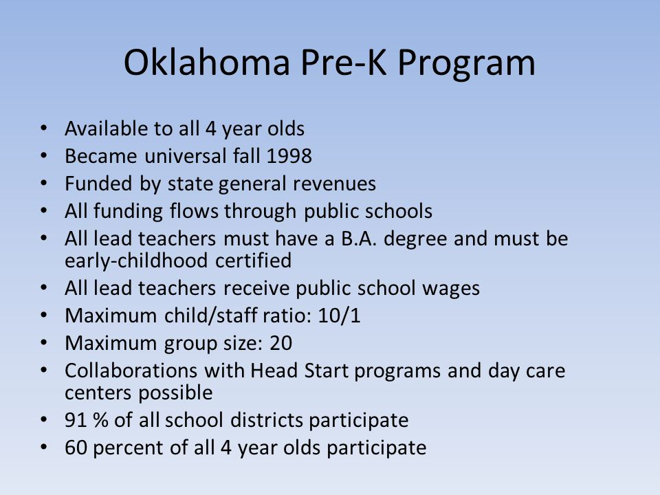 Oklahoma Pre-K Program Available to all 4 year olds Became universal fall 1998 Funded by state general revenues All funding flows through public schools All lead teachers must have a B.A.