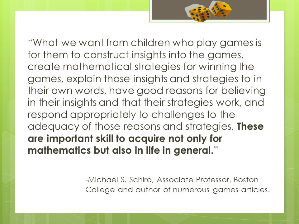 What we want from children who play games is for them to construct insights into the games, create mathematical strategies for winning the games, explain those insights and strategies to in their own words, have good reasons for believing in their insights and that their strategies work, and respond appropriately to challenges to the adequacy of those reasons and strategies.