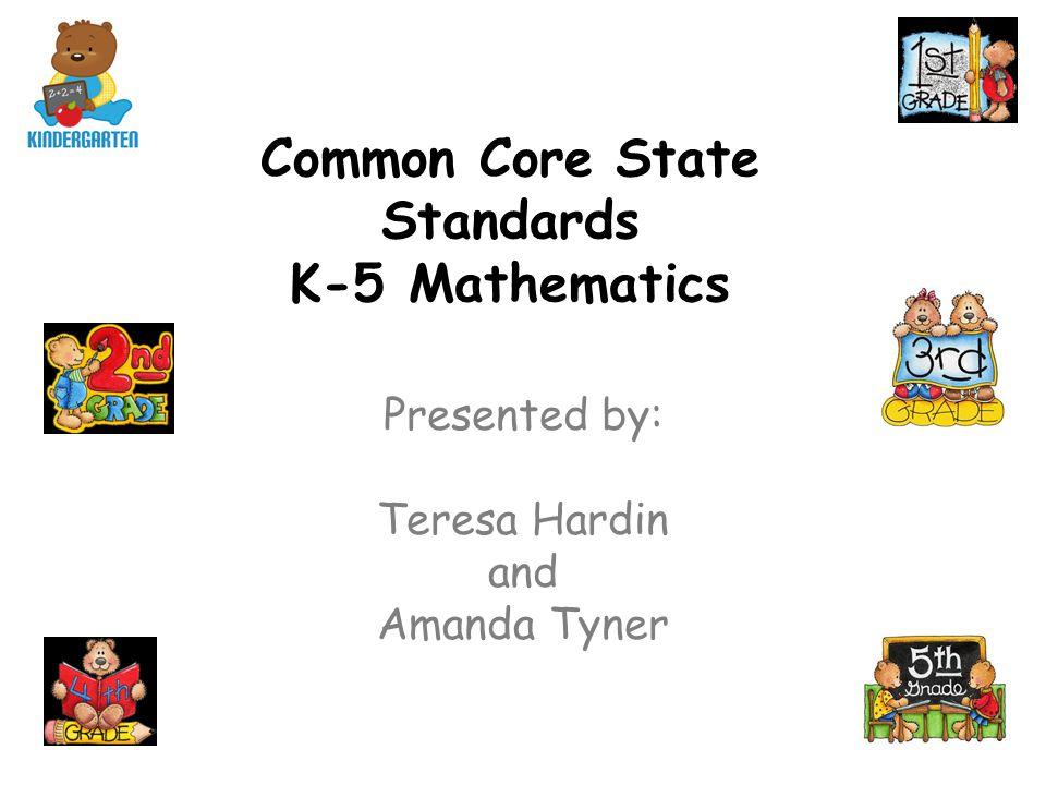 Common Core State Standards K-5 Mathematics Presented by: Teresa Hardin and Amanda Tyner