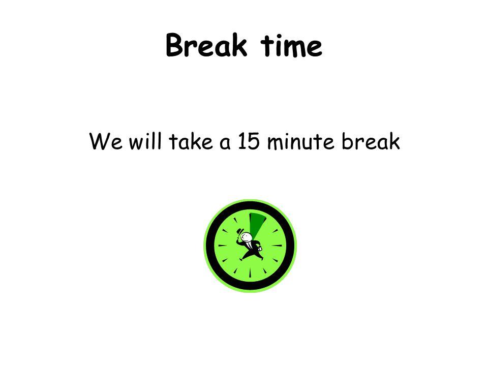 Break time We will take a 15 minute break