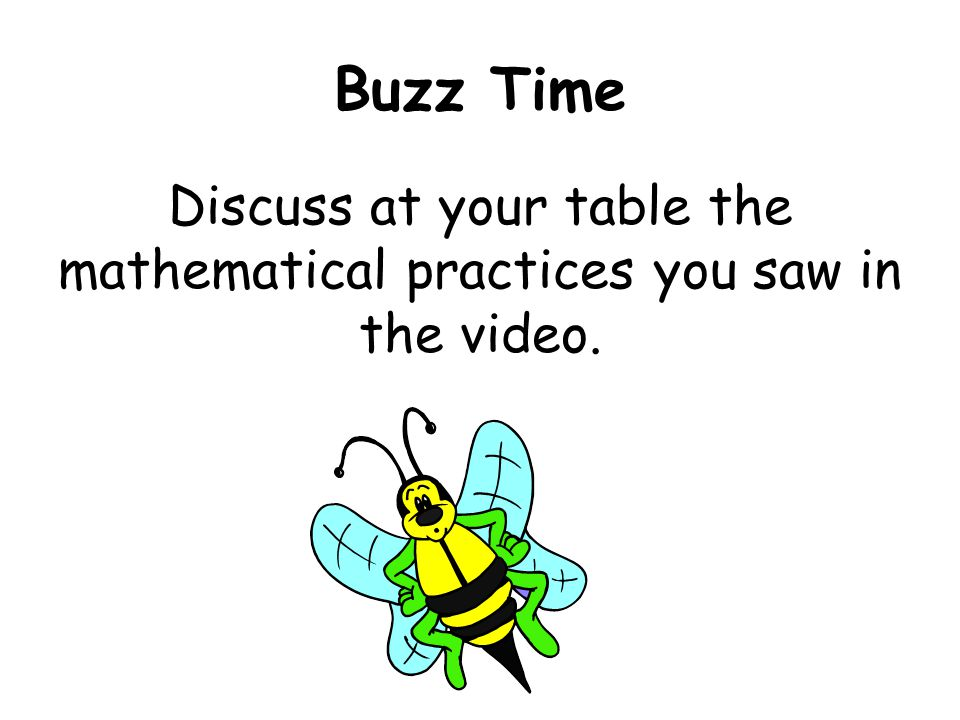 Buzz Time Discuss at your table the mathematical practices you saw in the video.