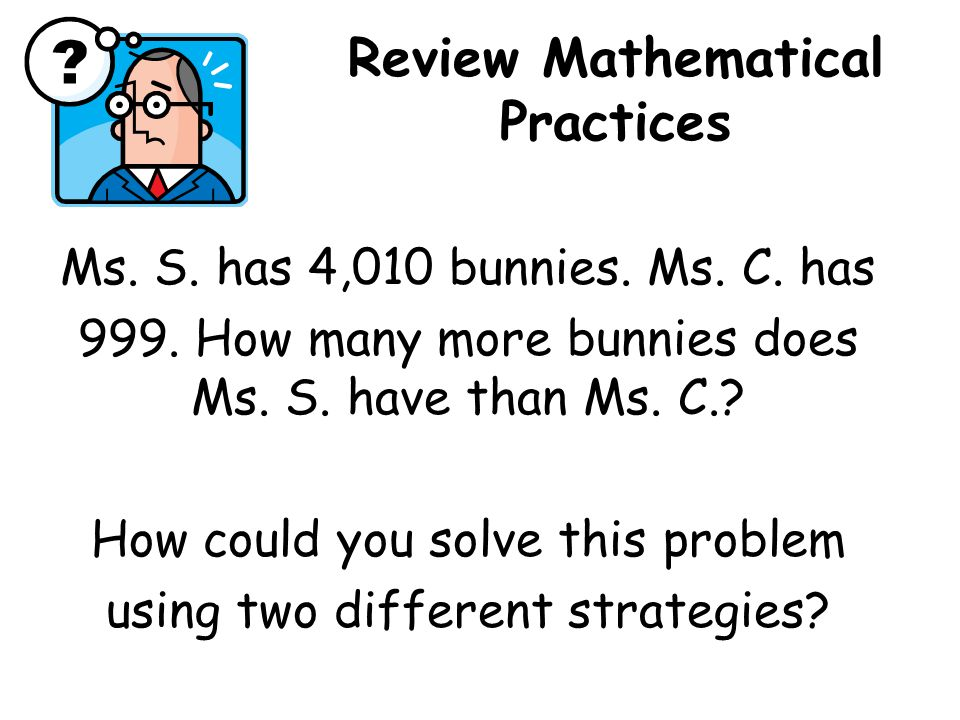 Review Mathematical Practices Ms. S. has 4,010 bunnies.