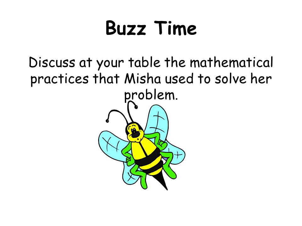 Buzz Time Discuss at your table the mathematical practices that Misha used to solve her problem.