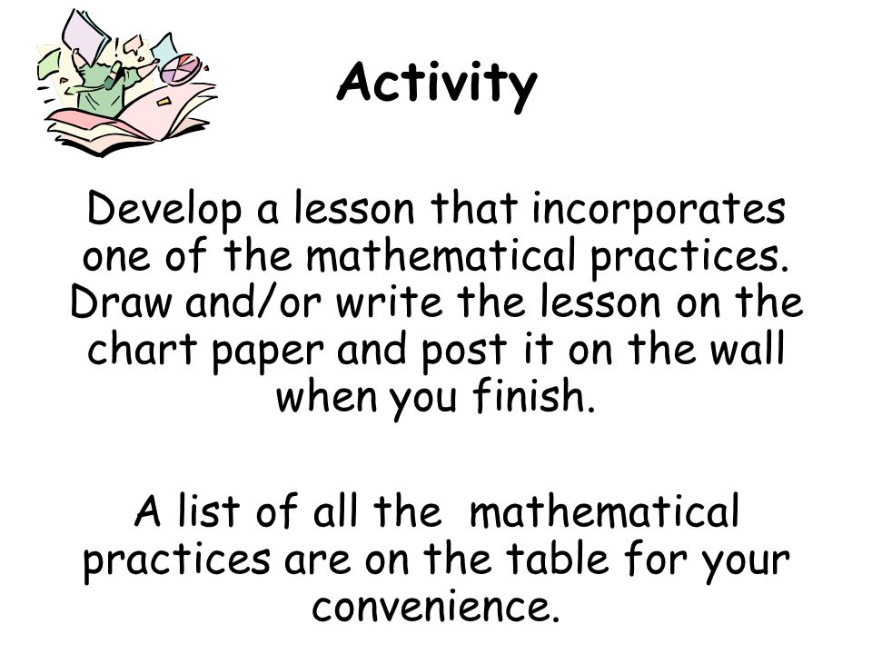 Activity Develop a lesson that incorporates one of the mathematical practices.