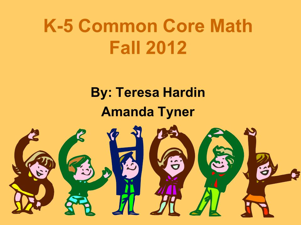 K-5 Common Core Math Fall 2012 By: Teresa Hardin Amanda Tyner