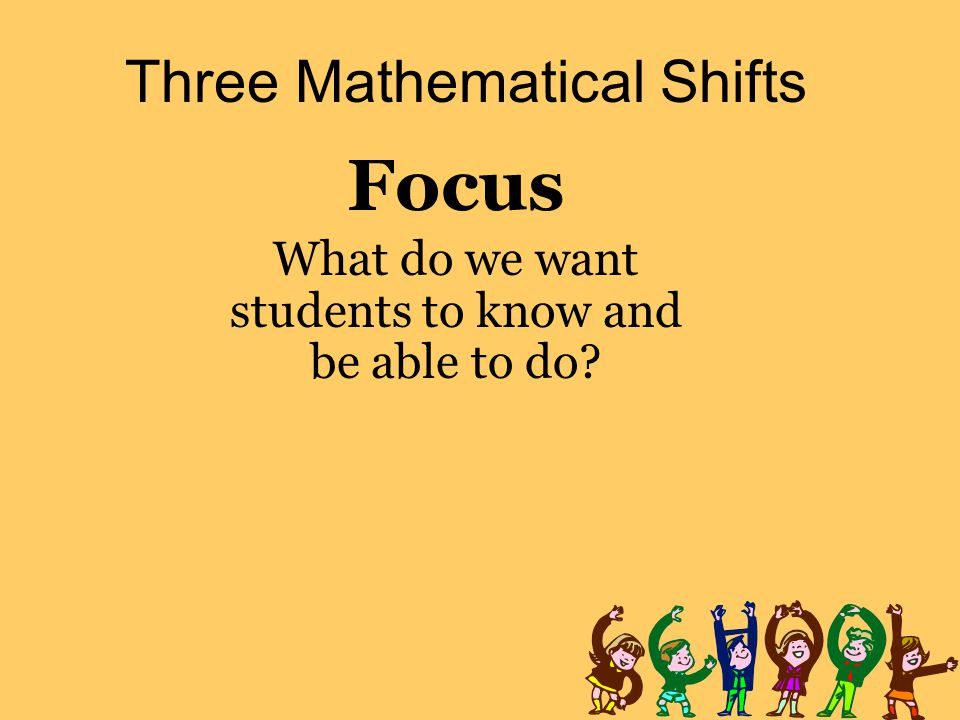 Three Mathematical Shifts Focus What do we want students to know and be able to do