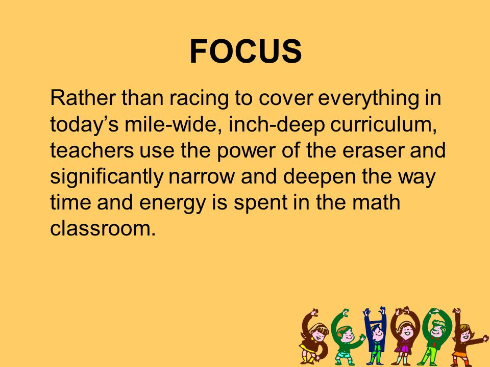 FOCUS Rather than racing to cover everything in today's mile-wide, inch-deep curriculum, teachers use the power of the eraser and significantly narrow