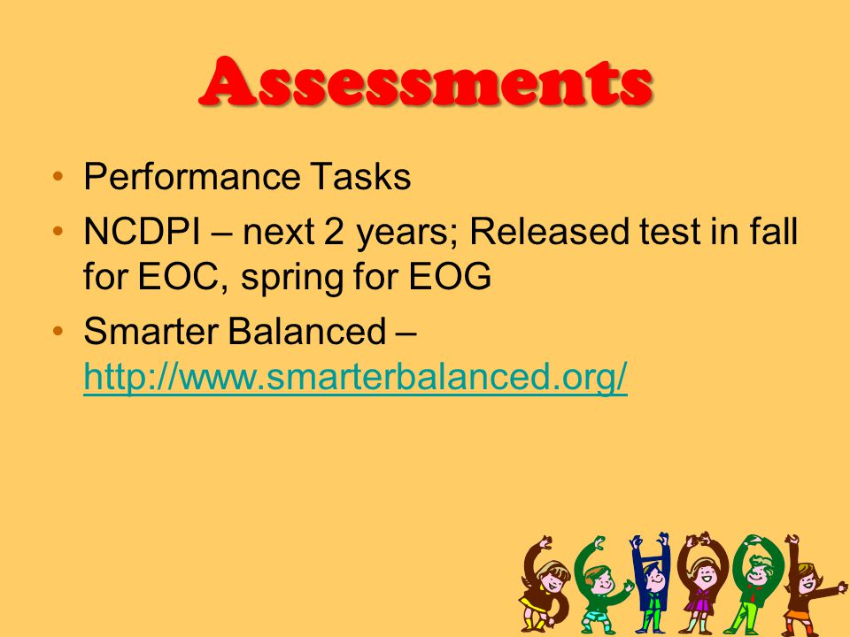 Assessments Performance Tasks NCDPI – next 2 years; Released test in fall for EOC, spring for EOG Smarter Balanced – http://www.smarterbalanced.org/ http://www.smarterbalanced.org/