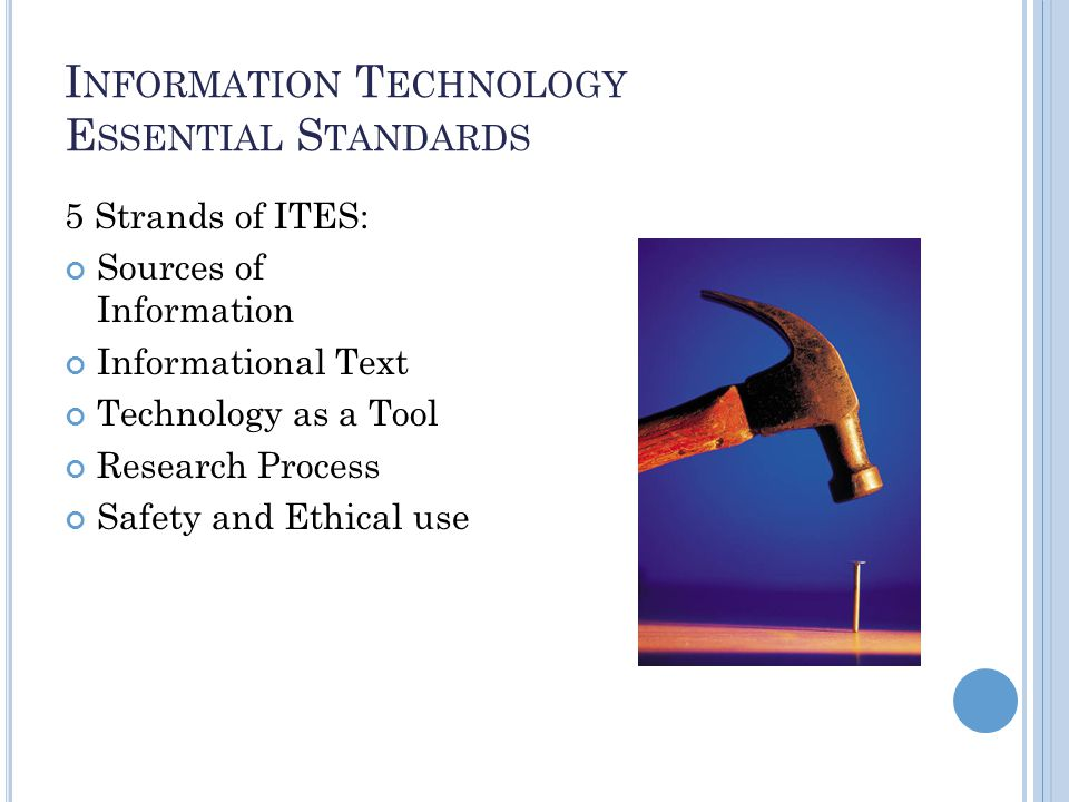 I NFORMATION T ECHNOLOGY E SSENTIAL S TANDARDS 5 Strands of ITES: Sources of Information Informational Text Technology as a Tool Research Process Safety and Ethical use