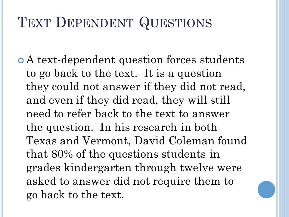 T EXT D EPENDENT Q UESTIONS A text-dependent question forces students to go back to the text.