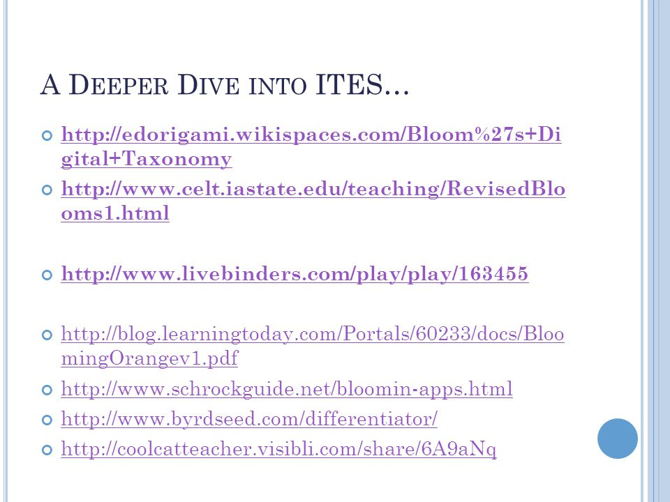 A D EEPER D IVE INTO ITES… http://edorigami.wikispaces.com/Bloom%27s+Di gital+Taxonomy http://www.celt.iastate.edu/teaching/RevisedBlo oms1.html http://www.livebinders.com/play/play/163455 http://blog.learningtoday.com/Portals/60233/docs/Bloo mingOrangev1.pdf http://www.schrockguide.net/bloomin-apps.html http://www.byrdseed.com/differentiator/ http://coolcatteacher.visibli.com/share/6A9aNq