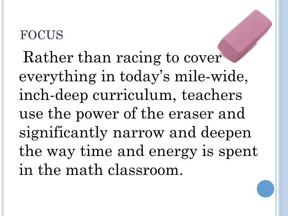 FOCUS Rather than racing to cover everything in today's mile-wide, inch-deep curriculum, teachers use the power of the eraser and significantly narrow and deepen the way time and energy is spent in the math classroom.