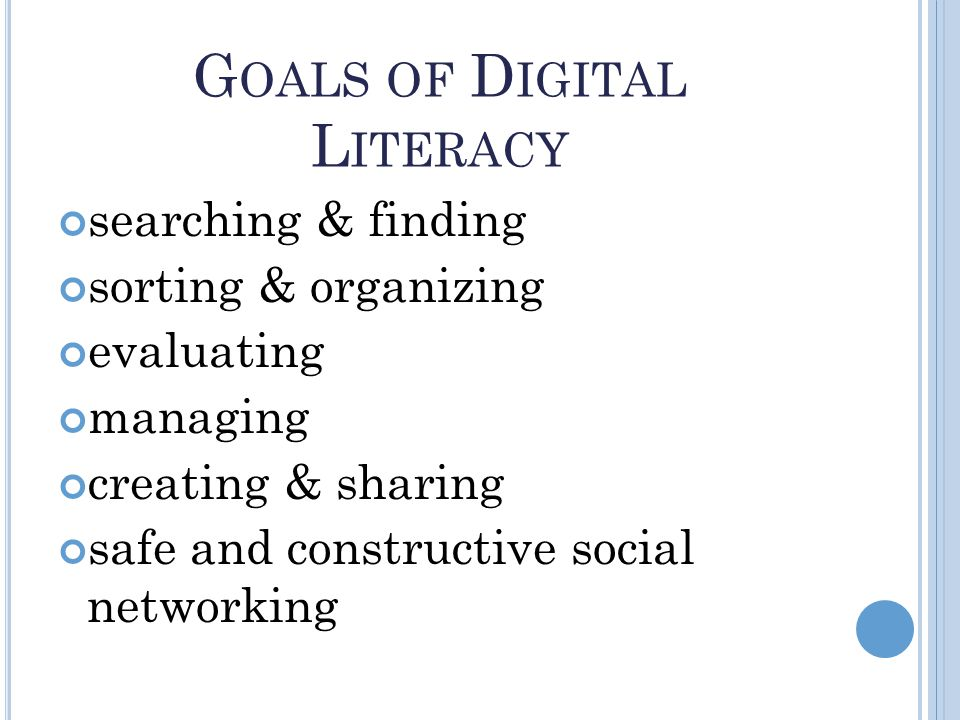 G OALS OF D IGITAL L ITERACY searching & finding sorting & organizing evaluating managing creating & sharing safe and constructive social networking