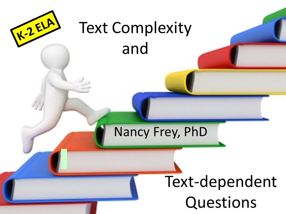 Text Complexity and Nancy Frey, PhD Text-dependent Questions K-2 ELA
