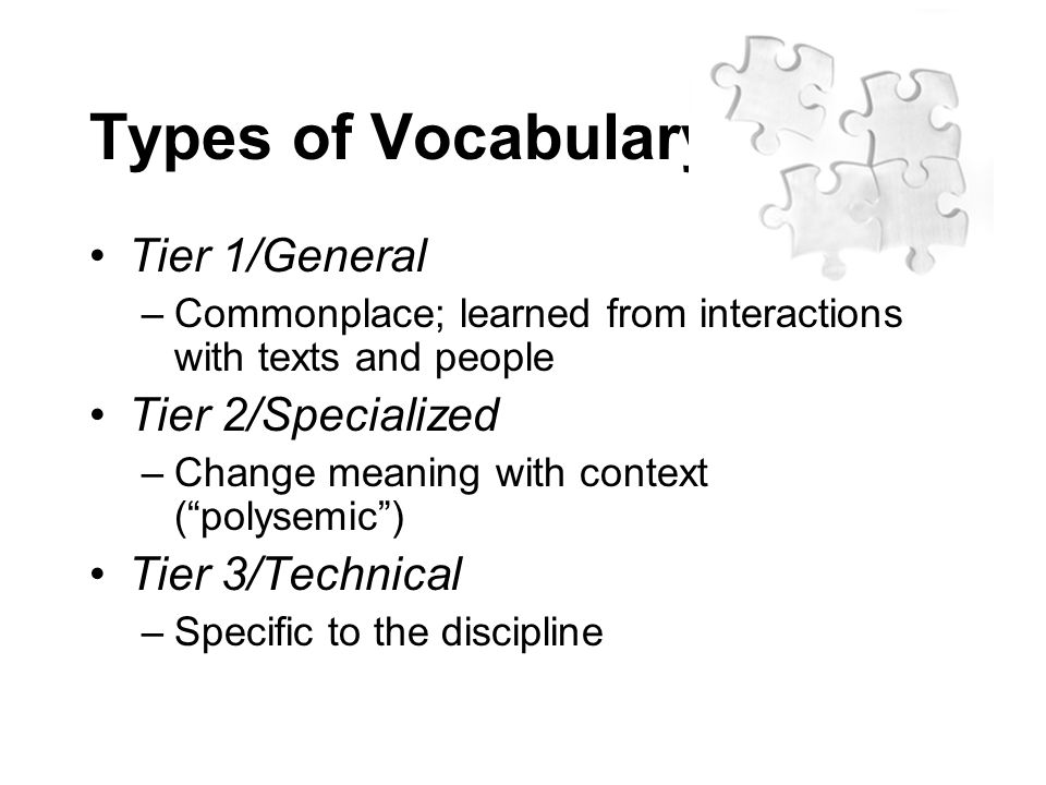 Types of Vocabulary Tier 1/General –Commonplace; learned from interactions with texts and people Tier 2/Specialized –Change meaning with context ( polysemic ) Tier 3/Technical –Specific to the discipline