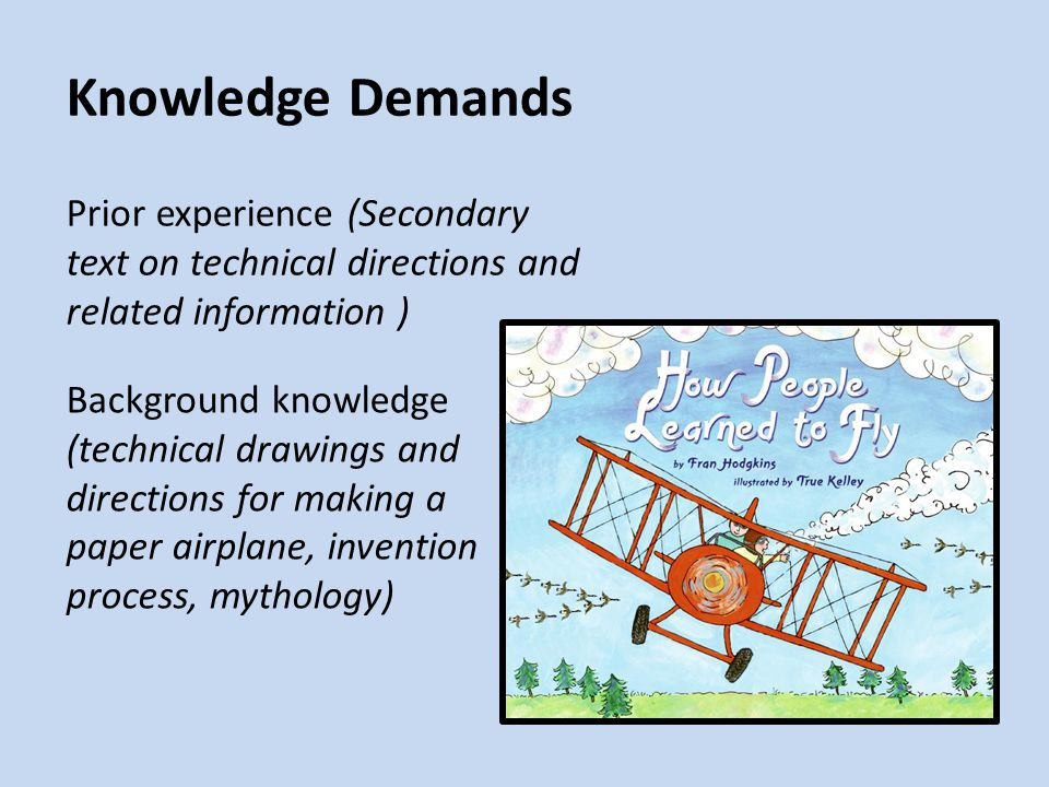 Knowledge Demands Prior experience (Secondary text on technical directions and related information ) Background knowledge (technical drawings and directions for making a paper airplane, invention process, mythology)