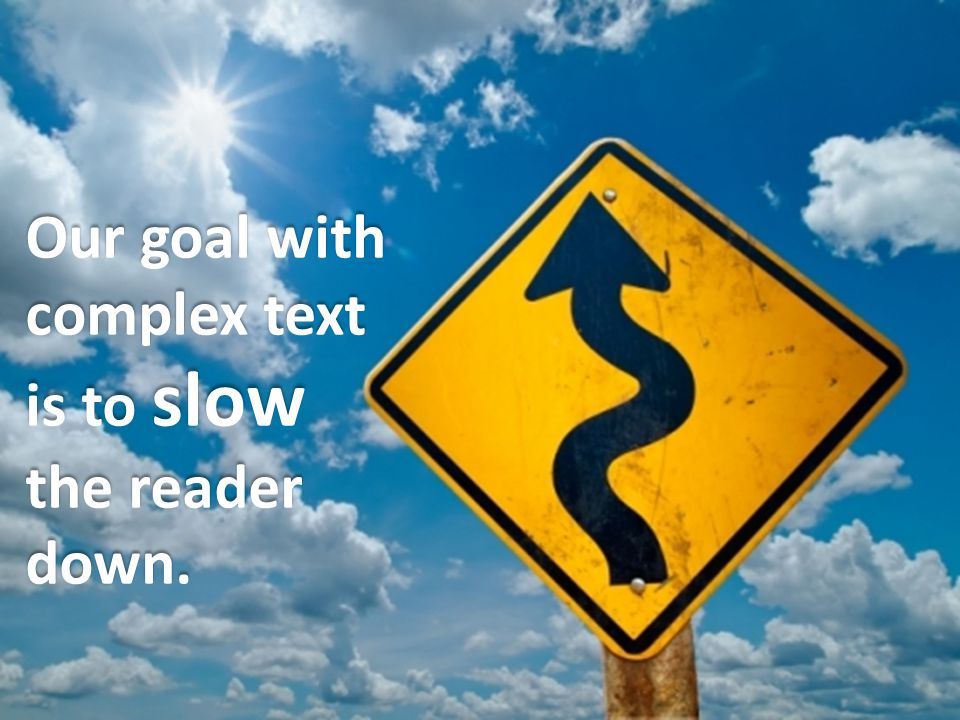 Our goal with complex text is to slow the reader down.