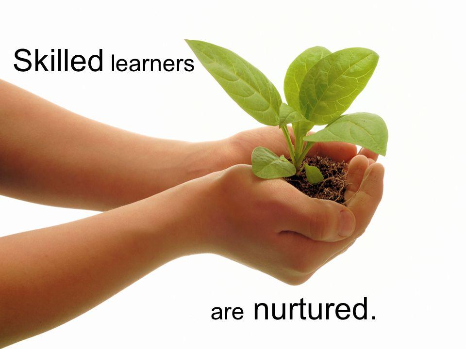 Skilled learners are nurtured.