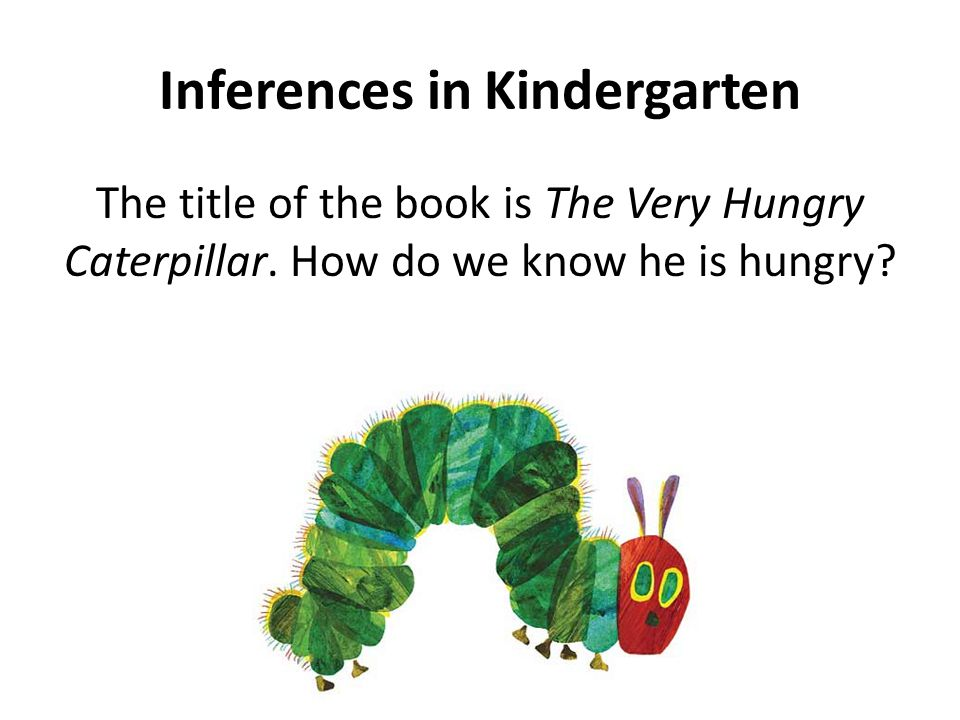 Inferences in Kindergarten The title of the book is The Very Hungry Caterpillar.